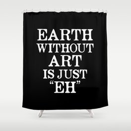 Earth Without Art is Just Eh (Black & White) Shower Curtain