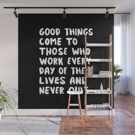 GOOD THINGS COME TO THOSE WHO WORK EVERY DAY OF THEIR LIVES AND NEVER QUIT motivational typography Wall Mural