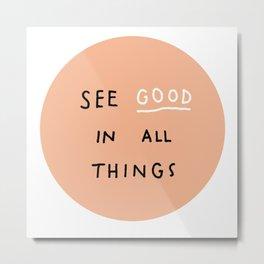 See Good in All Things Metal Print