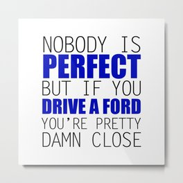 Nobody is Perfect but if you Drive a Ford you're pretty damn close Metal Print