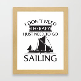I Don't Need Therapy I Just Need To Go Sailing Framed Art Print