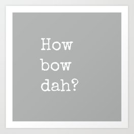 How Bow Dah? Typography Print. Cash it outside! Grey + White Art Print