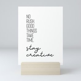 NO RUSH. GOOD THINGS TAKE TIME. STAY CREATIVE. Mini Art Print