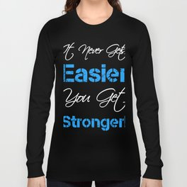 It never gets easier you get stronger Long Sleeve T-shirt