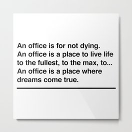 An office is for not dying. An office is a place to live life to the fullest, to the max, to... Metal Print