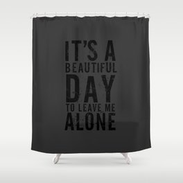 It's A Beautiful Day To Leave Me Alone Shower Curtain