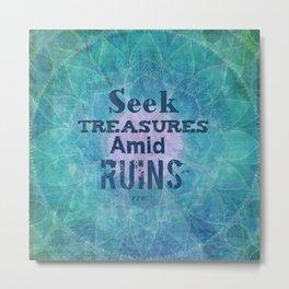 Seek Treasures Amid Ruins Rumi quote Metal Print