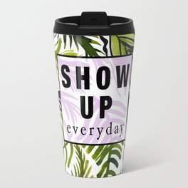 Show up Everyday Travel Mug