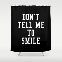 Don't Tell Me To Smile (Black & White) Shower Curtain