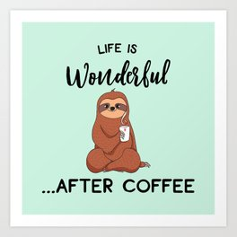 Life Is Wonderful, After Coffee, Funny Cute Sloth Quote Art Print