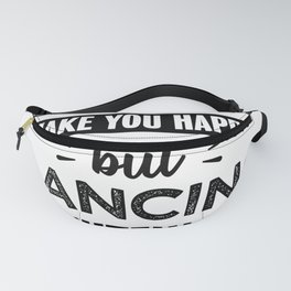 Dancing makes you happy Funny Gift Fanny Pack