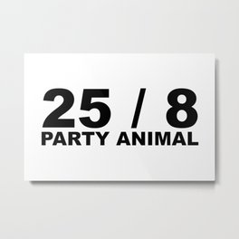 25 / 8 Party Animal Extra Hour Extra Day Minimal Typography Humor Metal Print