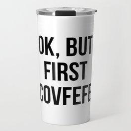 OK, But First Covfefe Travel Mug