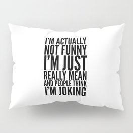 I'M ACTUALLY NOT FUNNY I'M JUST REALLY MEAN AND PEOPLE THINK I'M JOKING Pillow Sham
