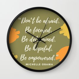 """""""Don't be afraid. Be focused. Be determined. Be hopeful. Be empowered."""" Wall Clock"""