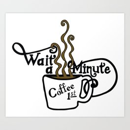Wait - Coffee First Art Print