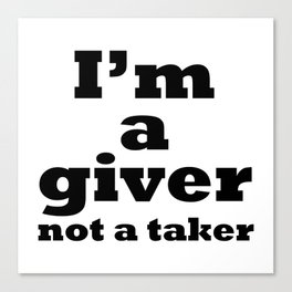 I'm a giver, not a taker Canvas Print