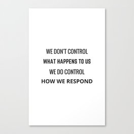 WE DON'T CONTROL WHAT HAPPENS TO USE - WE DO CONTROL HOW WE RESPOND Canvas Print