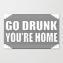 Go drunk, you're home Canvas Print