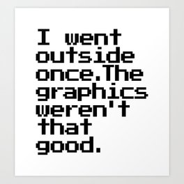I Went Outside Once. The Graphics Weren't That Good. Art Print
