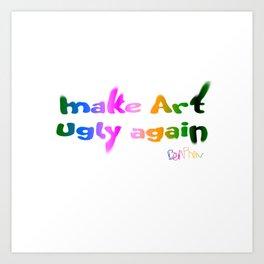 Make Art Ugly Again Art Print