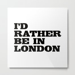 I'd rather be in London. Metal Print