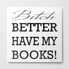 Bitch Better Have My Books! Metal Print