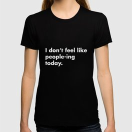 I Don't Feel Like People-ing Today TShirt T-shirt