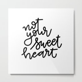 not your sweetheart Metal Print