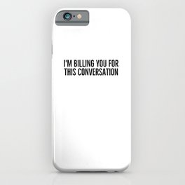 I'm Billing You For This Conversation iPhone Case