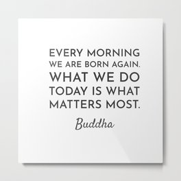 Every morning we are born again. What we do today is what matters most - Buddha Quote Metal Print