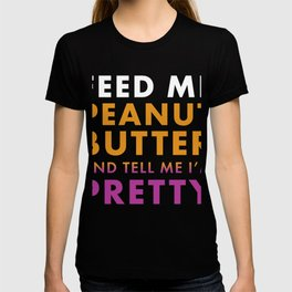 Peanut Butter Lover Feed Me Peanut Butter and Tell Me I'm Pretty T-shirt