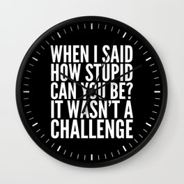 When I Said How Stupid Can You Be? It Wasn't a Challenge (Black & White) Wall Clock