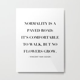 Normality Is A Paved Road, It's Uncomfortable to Walk, But No Flowers Grow. -Vincent Van Gogh Metal Print