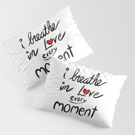 I breathe in Love every Moment Pillow Sham