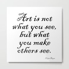 Art is not what you see, but what you make others see. – Edgar Degas Metal Print