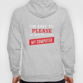 I'm Easy to Please as Long as I Have My Computer T-shirt Hoody
