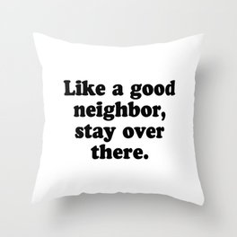 Like a good neighbor, stay over there Throw Pillow