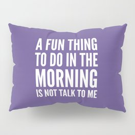 A Fun Thing To Do In The Morning Is Not Talk To Me (Ultra Violet) Pillow Sham