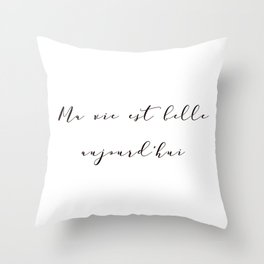 Ma vie est belle aujourd'hui My life is beautiful today French Inspirational Quote Print Home Decor Throw Pillow