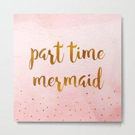 Part time mermaid Metal Print