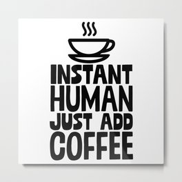 Instant Human Just Add Coffee Metal Print