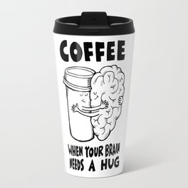 Coffee: When Your Brain Needs a Hug Travel Mug