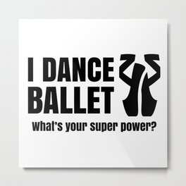 I DANCE BALLET--whats your superpower?  Metal Print