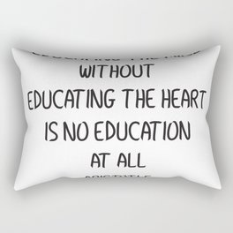 EDUCATING THE MIND WITHOUT EDUCATING THE HEART IS NO EDUCATION AT ALL Rectangular Pillow