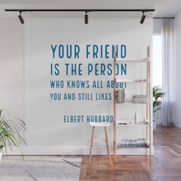 Your friend is the person who knows all about you and still likes you. - Elbert Hubbard Wall Mural