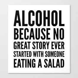 ALCOHOL BECAUSE NO GREAT STORY EVER STARTED WITH SOMEONE EATING A SALAD Canvas Print