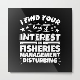I find your lack of interest in Fisheries management disturbing Metal Print