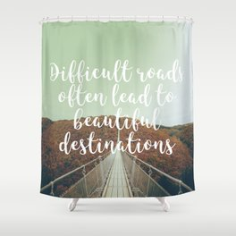 Difficult roads often lead to beautiful destinations Shower Curtain