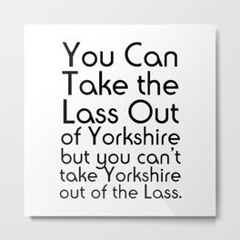 You Can Take the Lass Out of Yorkshire but you can't take Yorkshire out of the Lass. Metal Print